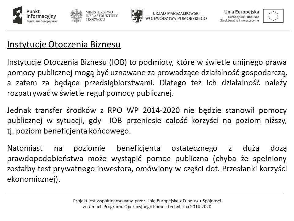 Projekt jest współfinansowany przez Unię Europejską z Funduszu Spójności w ramach Programu Operacyjnego Pomoc Techniczna 2014-2020 Instytucje Otoczenia Biznesu Instytucje Otoczenia Biznesu (IOB) to podmioty, które w świetle unijnego prawa pomocy publicznej mogą być uznawane za prowadzące działalność gospodarczą, a zatem za będące przedsiębiorstwami.