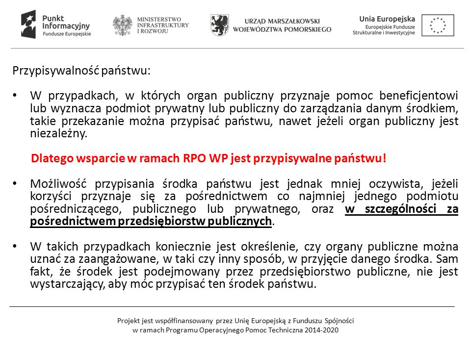 Projekt jest współfinansowany przez Unię Europejską z Funduszu Spójności w ramach Programu Operacyjnego Pomoc Techniczna 2014-2020 Przypisywalność państwu: W przypadkach, w których organ publiczny przyznaje pomoc beneficjentowi lub wyznacza podmiot prywatny lub publiczny do zarządzania danym środkiem, takie przekazanie można przypisać państwu, nawet jeżeli organ publiczny jest niezależny.