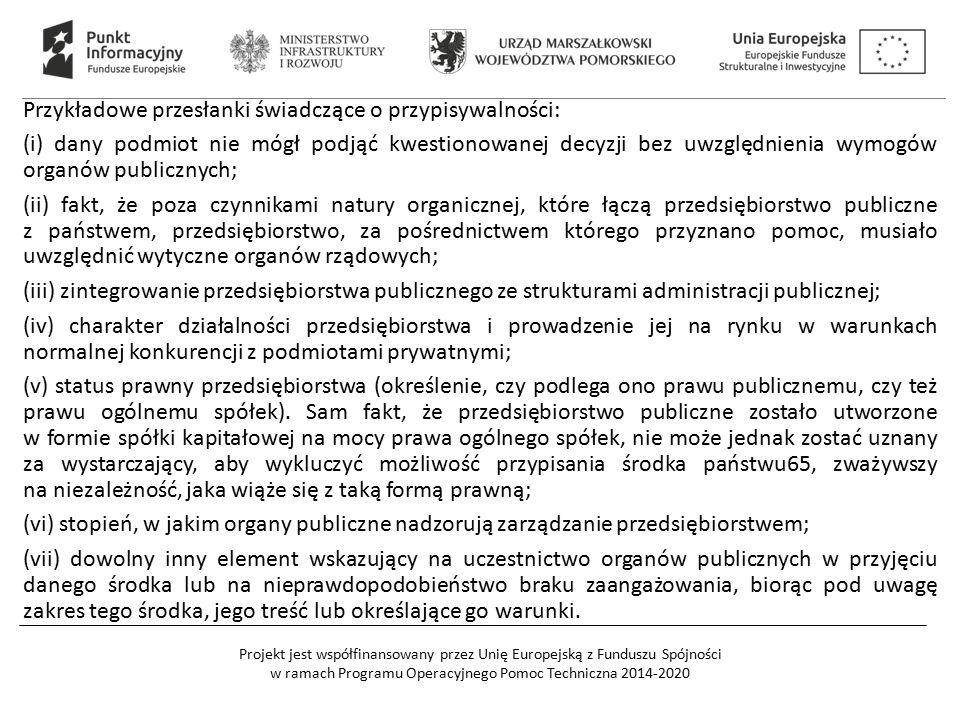 Projekt jest współfinansowany przez Unię Europejską z Funduszu Spójności w ramach Programu Operacyjnego Pomoc Techniczna 2014-2020 Przykładowe przesłanki świadczące o przypisywalności: (i) dany podmiot nie mógł podjąć kwestionowanej decyzji bez uwzględnienia wymogów organów publicznych; (ii) fakt, że poza czynnikami natury organicznej, które łączą przedsiębiorstwo publiczne z państwem, przedsiębiorstwo, za pośrednictwem którego przyznano pomoc, musiało uwzględnić wytyczne organów rządowych; (iii) zintegrowanie przedsiębiorstwa publicznego ze strukturami administracji publicznej; (iv) charakter działalności przedsiębiorstwa i prowadzenie jej na rynku w warunkach normalnej konkurencji z podmiotami prywatnymi; (v) status prawny przedsiębiorstwa (określenie, czy podlega ono prawu publicznemu, czy też prawu ogólnemu spółek).