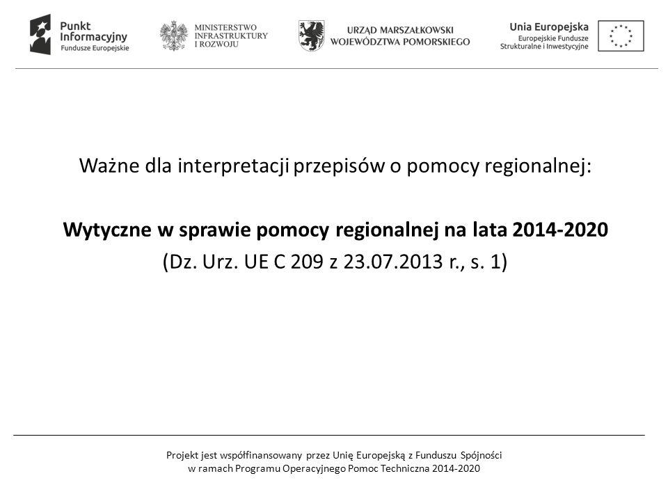 Projekt jest współfinansowany przez Unię Europejską z Funduszu Spójności w ramach Programu Operacyjnego Pomoc Techniczna 2014-2020 Ważne dla interpretacji przepisów o pomocy regionalnej: Wytyczne w sprawie pomocy regionalnej na lata 2014-2020 (Dz.