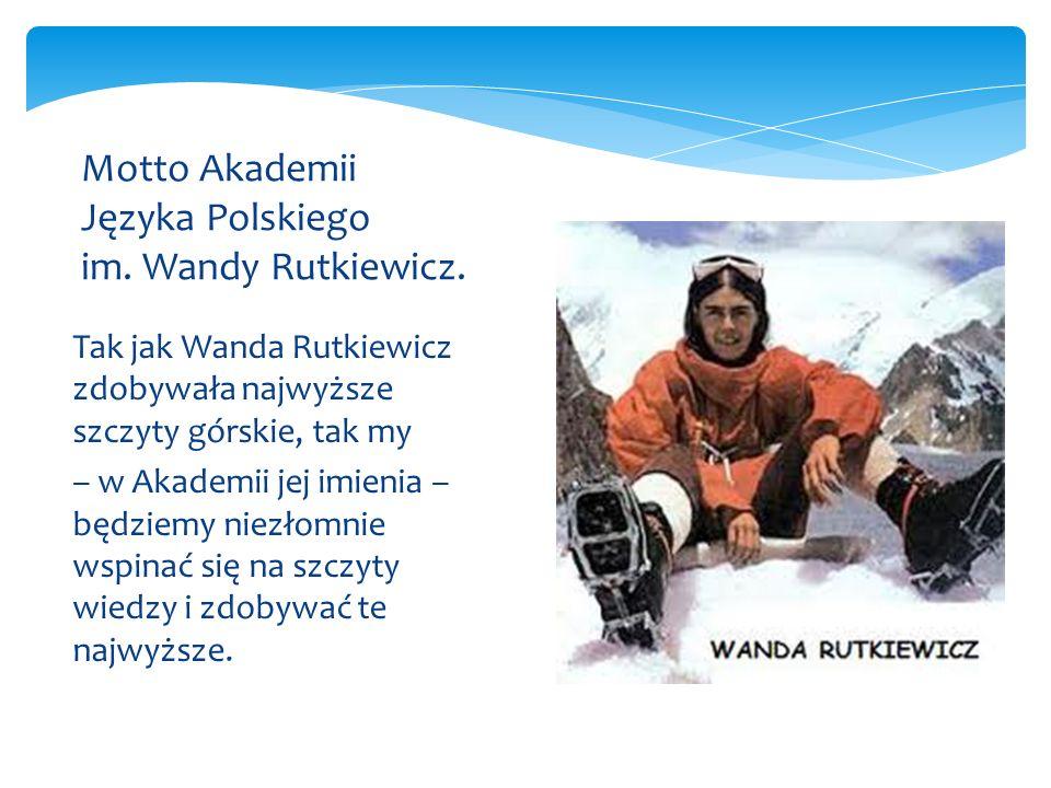 Tak jak Wanda Rutkiewicz zdobywała najwyższe szczyty górskie, tak my – w Akademii jej imienia – będziemy niezłomnie wspinać się na szczyty wiedzy i zd