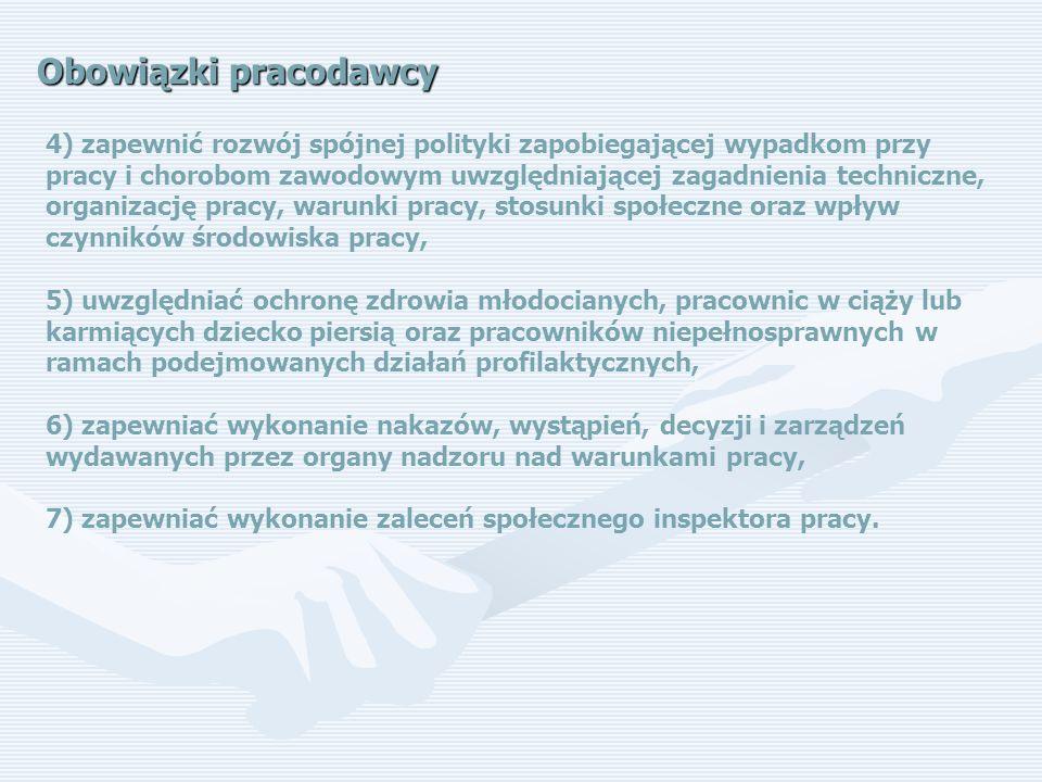 Obowiązki pracodawcy 4) zapewnić rozwój spójnej polityki zapobiegającej wypadkom przy pracy i chorobom zawodowym uwzględniającej zagadnienia techniczne, organizację pracy, warunki pracy, stosunki społeczne oraz wpływ czynników środowiska pracy, 5) uwzględniać ochronę zdrowia młodocianych, pracownic w ciąży lub karmiących dziecko piersią oraz pracowników niepełnosprawnych w ramach podejmowanych działań profilaktycznych, 6) zapewniać wykonanie nakazów, wystąpień, decyzji i zarządzeń wydawanych przez organy nadzoru nad warunkami pracy, 7) zapewniać wykonanie zaleceń społecznego inspektora pracy.