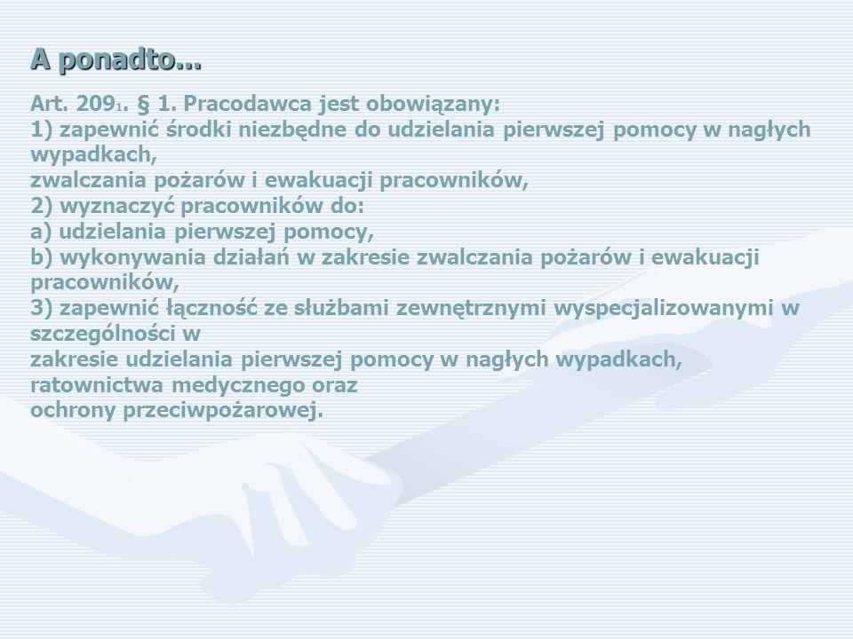 A ponadto... Art. 209 1. § 1. Pracodawca jest obowiązany: 1) zapewnić środki niezbędne do udzielania pierwszej pomocy w nagłych wypadkach, zwalczania
