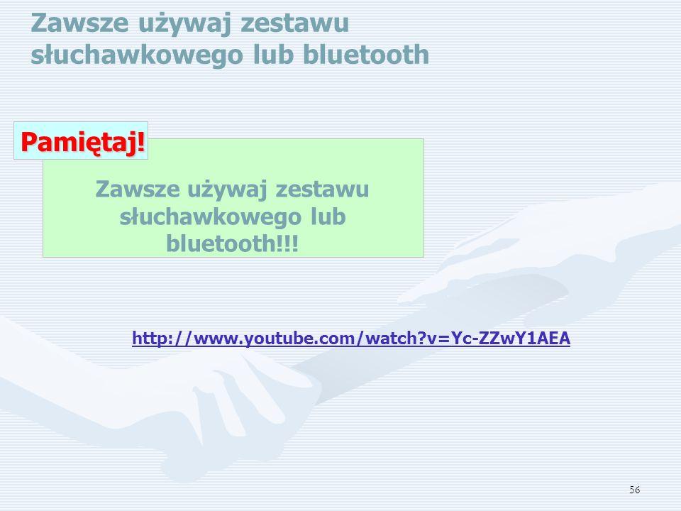 56 Zawsze używaj zestawu słuchawkowego lub bluetooth Zawsze używaj zestawu słuchawkowego lub bluetooth!!!Pamiętaj.