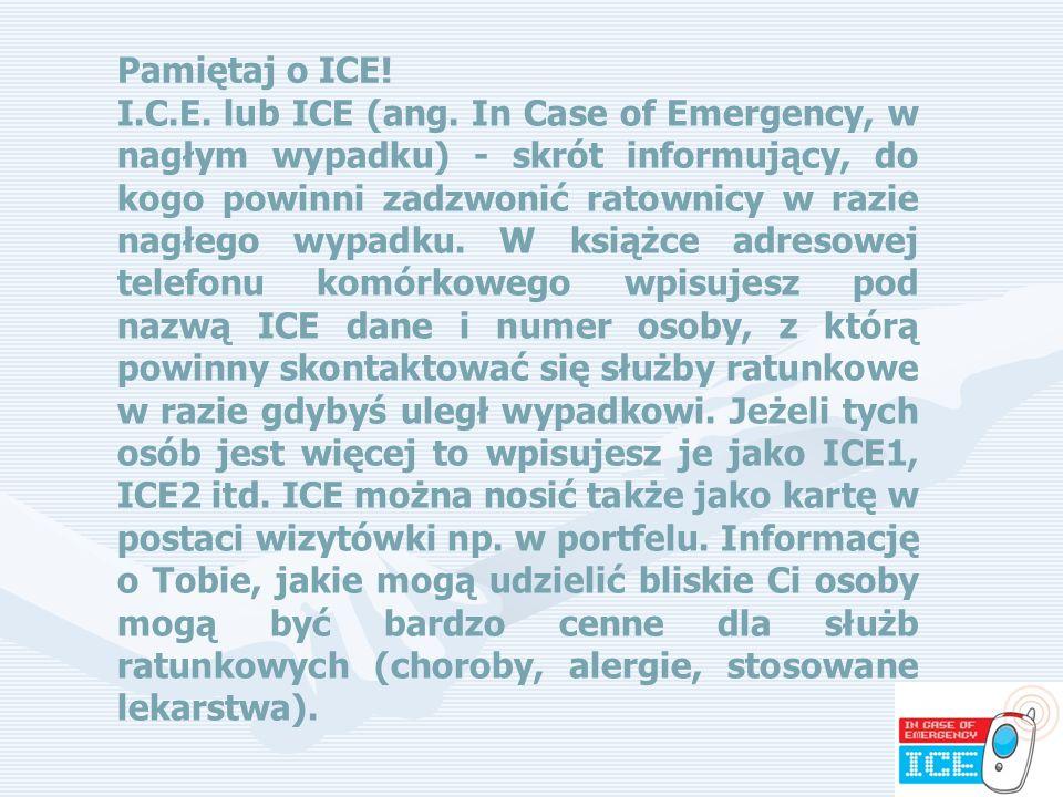 80 Pamiętaj o ICE! I.C.E. lub ICE (ang. In Case of Emergency, w nagłym wypadku) - skrót informujący, do kogo powinni zadzwonić ratownicy w razie nagłe