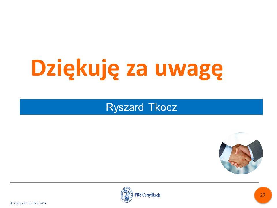 Dziękuję za uwagę © Copyright by PRS, 2014 Ryszard Tkocz 27