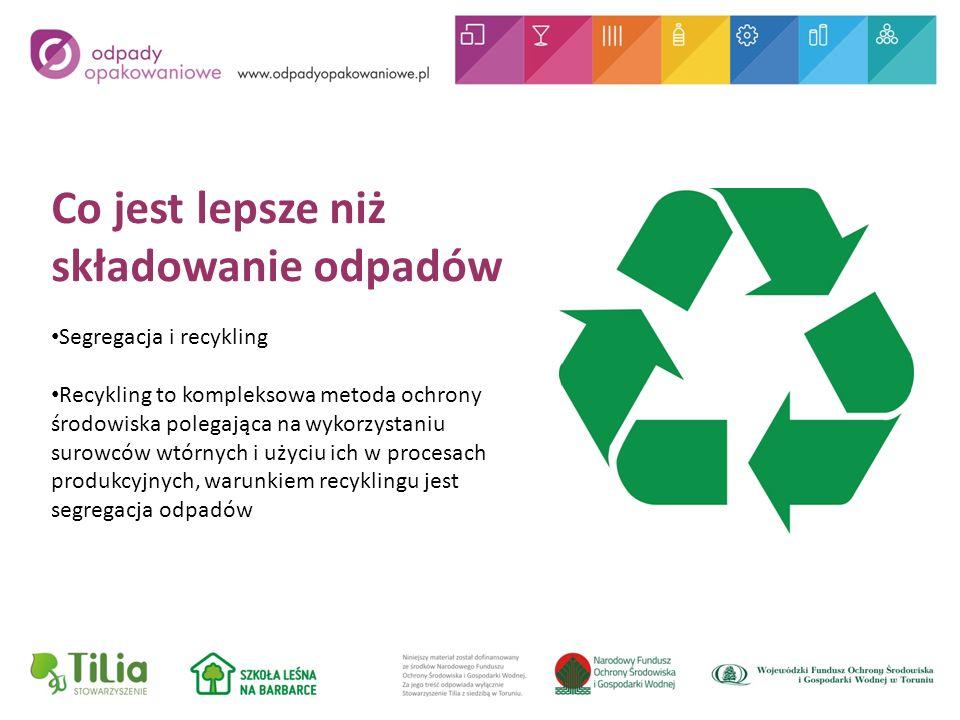 Co jest lepsze niż składowanie odpadów Segregacja i recykling Recykling to kompleksowa metoda ochrony środowiska polegająca na wykorzystaniu surowców wtórnych i użyciu ich w procesach produkcyjnych, warunkiem recyklingu jest segregacja odpadów