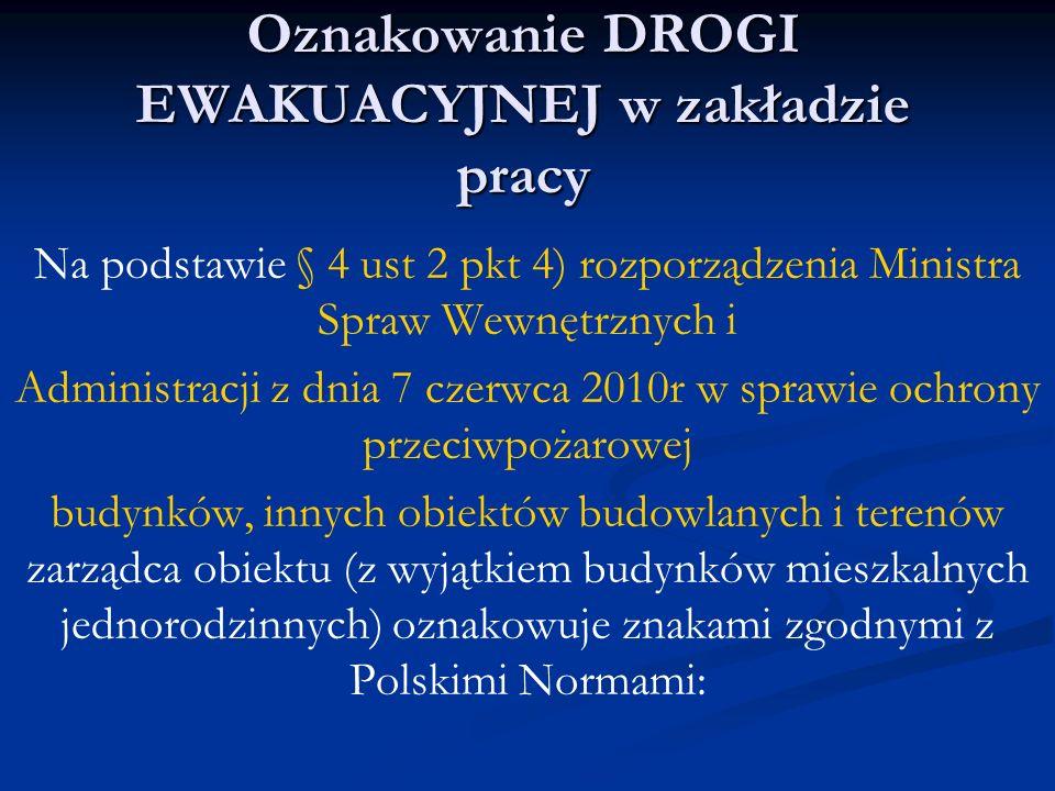 Oznakowanie DROGI EWAKUACYJNEJ w zakładzie pracy Na podstawie § 4 ust 2 pkt 4) rozporządzenia Ministra Spraw Wewnętrznych i Administracji z dnia 7 czerwca 2010r w sprawie ochrony przeciwpożarowej budynków, innych obiektów budowlanych i terenów zarządca obiektu (z wyjątkiem budynków mieszkalnych jednorodzinnych) oznakowuje znakami zgodnymi z Polskimi Normami: