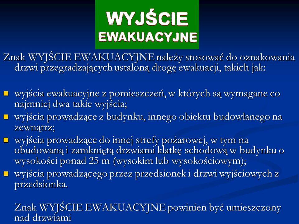 Znak WYJŚCIE EWAKUACYJNE należy stosować do oznakowania drzwi przegradzających ustaloną drogę ewakuacji, takich jak: wyjścia ewakuacyjne z pomieszczeń