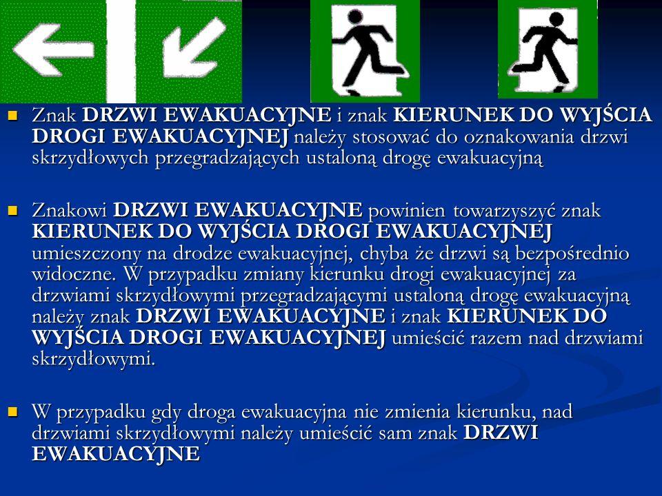 Znak DRZWI EWAKUACYJNE i znak KIERUNEK DO WYJŚCIA DROGI EWAKUACYJNEJ należy stosować do oznakowania drzwi skrzydłowych przegradzających ustaloną drogę ewakuacyjną Znak DRZWI EWAKUACYJNE i znak KIERUNEK DO WYJŚCIA DROGI EWAKUACYJNEJ należy stosować do oznakowania drzwi skrzydłowych przegradzających ustaloną drogę ewakuacyjną Znakowi DRZWI EWAKUACYJNE powinien towarzyszyć znak KIERUNEK DO WYJŚCIA DROGI EWAKUACYJNEJ umieszczony na drodze ewakuacyjnej, chyba że drzwi są bezpośrednio widoczne.