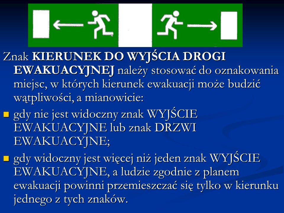 Znak KIERUNEK DO WYJŚCIA DROGI EWAKUACYJNEJ należy stosować do oznakowania miejsc, w których kierunek ewakuacji może budzić wątpliwości, a mianowicie: gdy nie jest widoczny znak WYJŚCIE EWAKUACYJNE lub znak DRZWI EWAKUACYJNE; gdy nie jest widoczny znak WYJŚCIE EWAKUACYJNE lub znak DRZWI EWAKUACYJNE; gdy widoczny jest więcej niż jeden znak WYJŚCIE EWAKUACYJNE, a ludzie zgodnie z planem ewakuacji powinni przemieszczać się tylko w kierunku jednego z tych znaków.