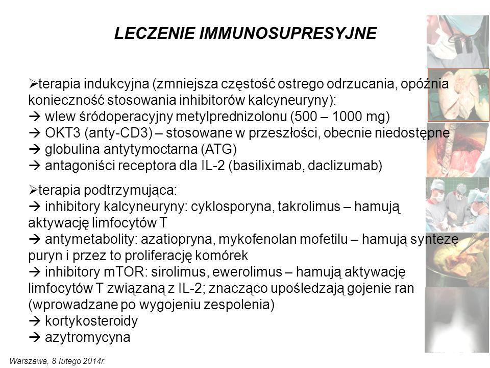 LECZENIE IMMUNOSUPRESYJNE  terapia indukcyjna (zmniejsza częstość ostrego odrzucania, opóźnia konieczność stosowania inhibitorów kalcyneuryny):  wlew śródoperacyjny metylprednizolonu (500 – 1000 mg)  OKT3 (anty-CD3) – stosowane w przeszłości, obecnie niedostępne  globulina antytymoctarna (ATG)  antagoniści receptora dla IL-2 (basiliximab, daclizumab)  terapia podtrzymująca:  inhibitory kalcyneuryny: cyklosporyna, takrolimus – hamują aktywację limfocytów T  antymetabolity: azatiopryna, mykofenolan mofetilu – hamują syntezę puryn i przez to proliferację komórek  inhibitory mTOR: sirolimus, ewerolimus – hamują aktywację limfocytów T związaną z IL-2; znacząco upośledzają gojenie ran (wprowadzane po wygojeniu zespolenia)  kortykosteroidy  azytromycyna Warszawa, 8 lutego 2014r.