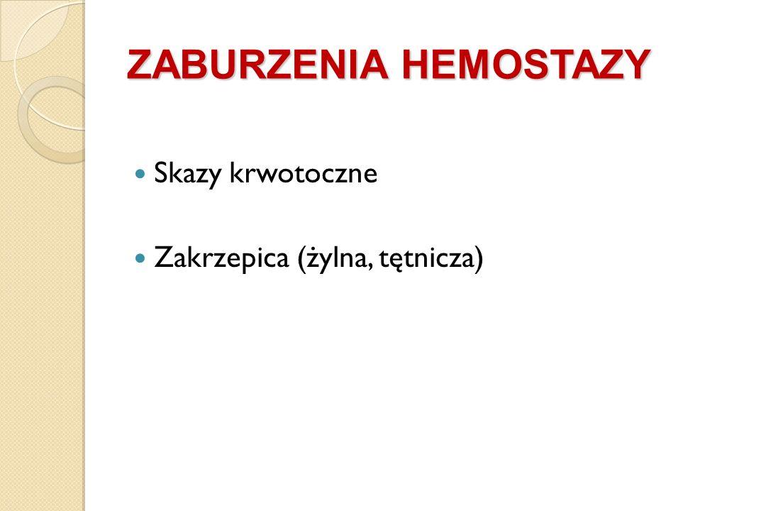 Skazy krwotoczne Zakrzepica (żylna, tętnicza) ZABURZENIA HEMOSTAZY