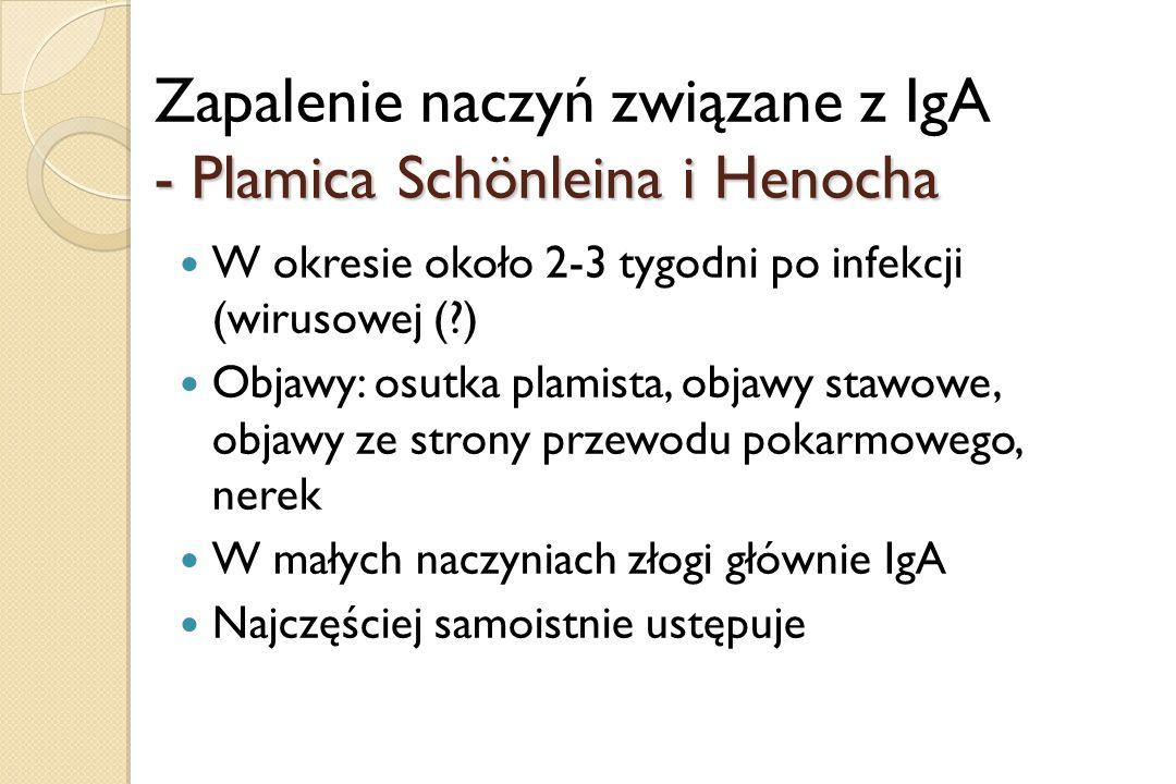 Zapalenie naczyń związane z IgA - Plamica Schönleina i Henocha W okresie około 2-3 tygodni po infekcji (wirusowej (?) Objawy: osutka plamista, objawy