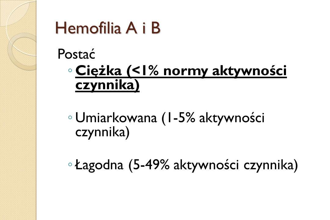 Hemofilia A i B Postać ◦ Ciężka (<1% normy aktywności czynnika) ◦ Umiarkowana (1-5% aktywności czynnika) ◦ Łagodna (5-49% aktywności czynnika)