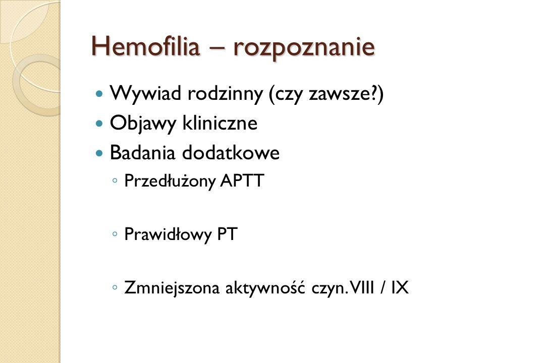 Hemofilia – rozpoznanie Wywiad rodzinny (czy zawsze?) Objawy kliniczne Badania dodatkowe ◦ Przedłużony APTT ◦ Prawidłowy PT ◦ Zmniejszona aktywność cz