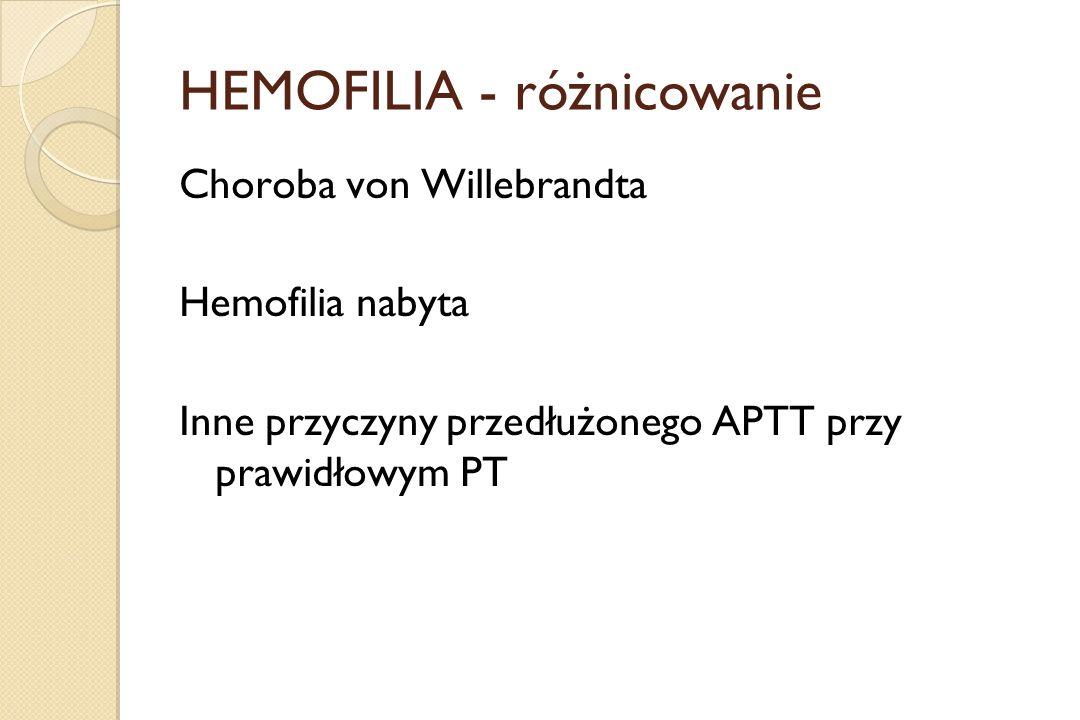 HEMOFILIA - różnicowanie Choroba von Willebrandta Hemofilia nabyta Inne przyczyny przedłużonego APTT przy prawidłowym PT