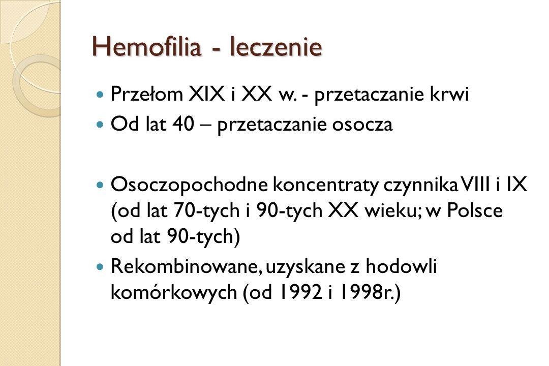 Hemofilia - leczenie Przełom XIX i XX w. - przetaczanie krwi Od lat 40 – przetaczanie osocza Osoczopochodne koncentraty czynnika VIII i IX (od lat 70-