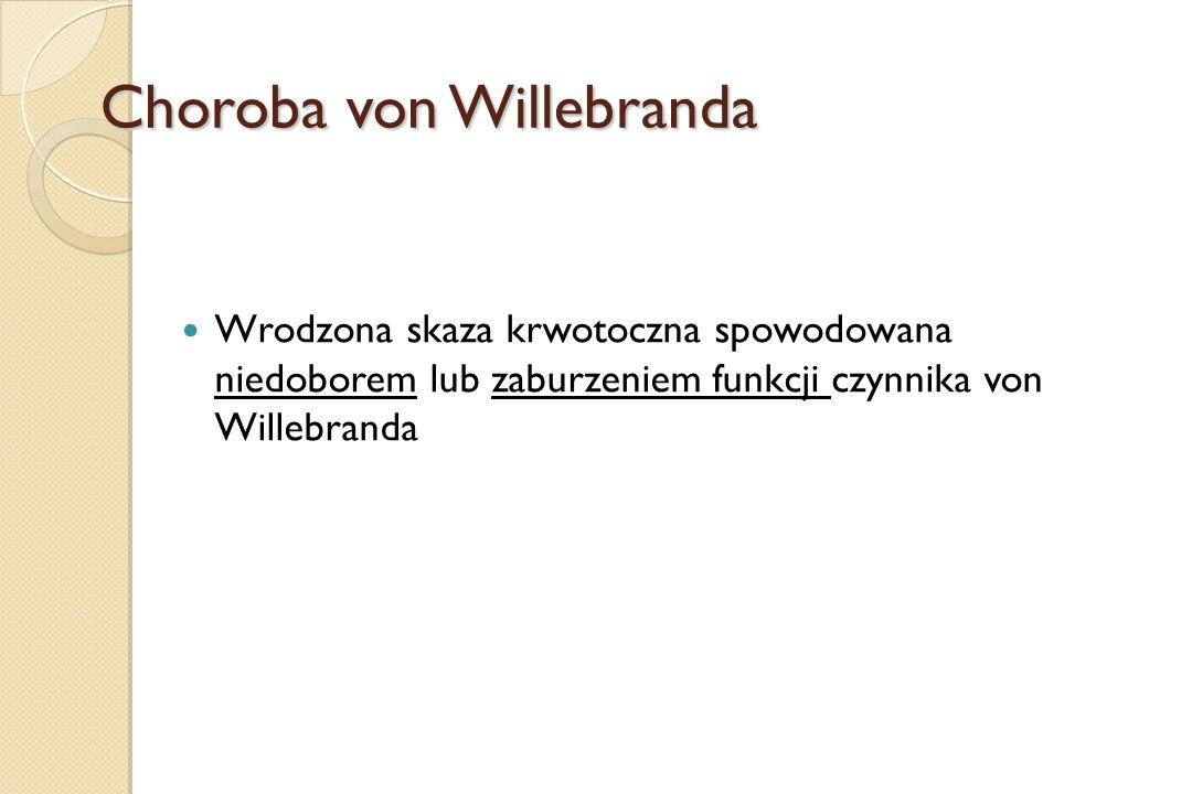 Choroba von Willebranda Wrodzona skaza krwotoczna spowodowana niedoborem lub zaburzeniem funkcji czynnika von Willebranda