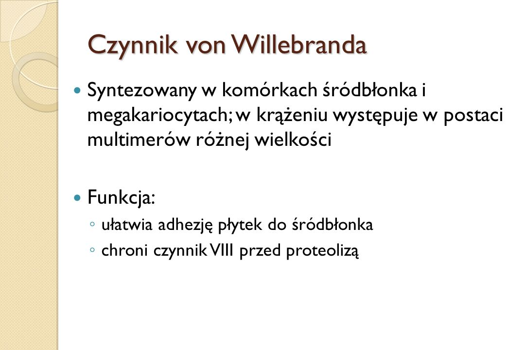 Czynnik von Willebranda Syntezowany w komórkach śródbłonka i megakariocytach; w krążeniu występuje w postaci multimerów różnej wielkości Funkcja: ◦ uł