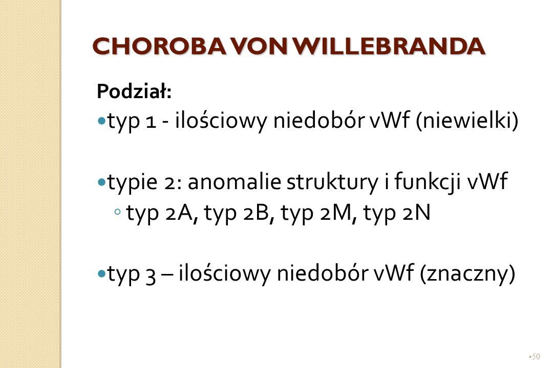 50 CHOROBA VON WILLEBRANDA Podział: typ 1 - ilościowy niedobór vWf (niewielki) typie 2: anomalie struktury i funkcji vWf ◦ typ 2A, typ 2B, typ 2M, typ