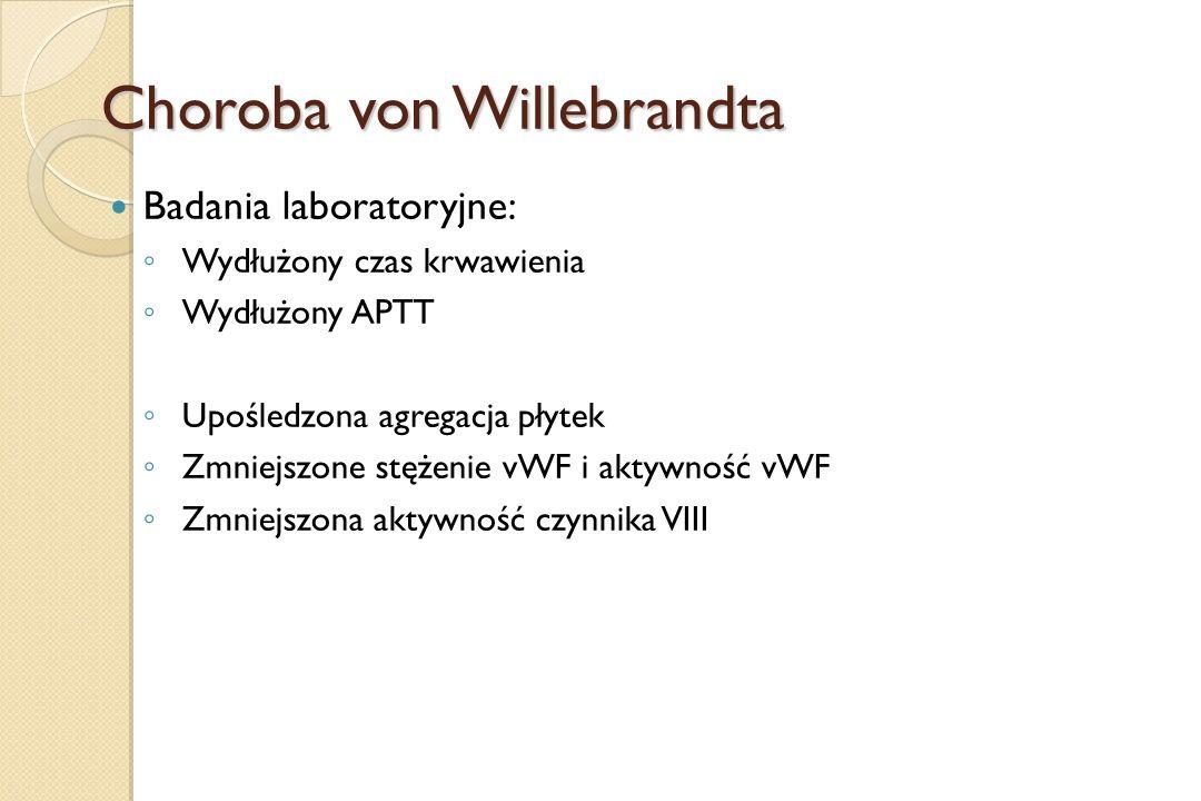 Choroba von Willebrandta Badania laboratoryjne: ◦ Wydłużony czas krwawienia ◦ Wydłużony APTT ◦ Upośledzona agregacja płytek ◦ Zmniejszone stężenie vWF