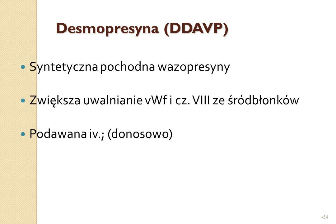 54 Desmopresyna (DDAVP) Syntetyczna pochodna wazopresyny Zwiększa uwalnianie vWf i cz. VIII ze śródbłonków Podawana iv.; (donosowo)