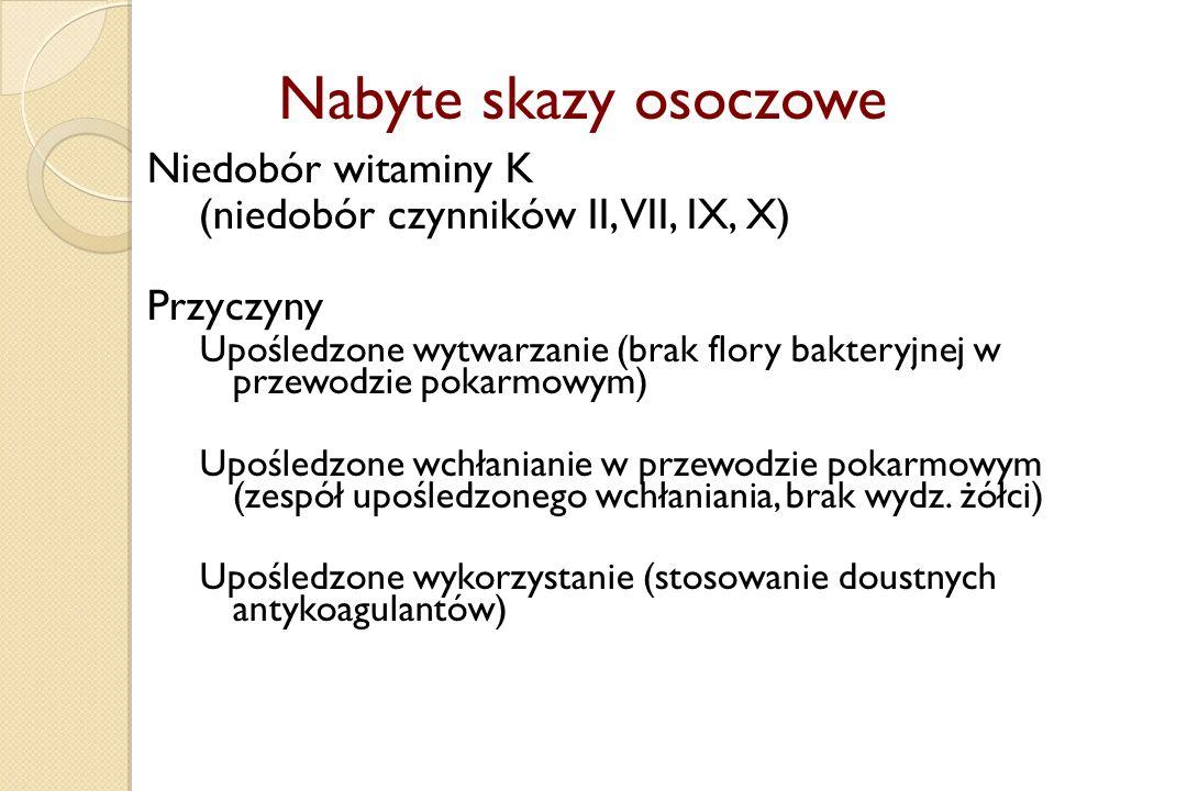 Nabyte skazy osoczowe Niedobór witaminy K (niedobór czynników II, VII, IX, X) Przyczyny Upośledzone wytwarzanie (brak flory bakteryjnej w przewodzie p