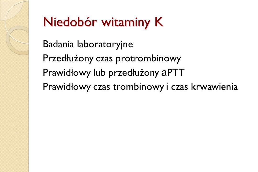 Niedobór witaminy K Badania laboratoryjne Przedłużony czas protrombinowy Prawidłowy lub przedłużony a PTT Prawidłowy czas trombinowy i czas krwawienia