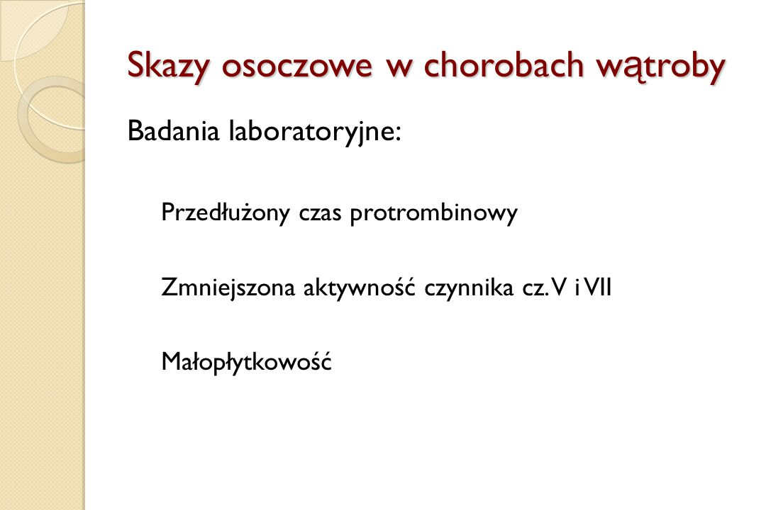 Skazy osoczowe w chorobach w ą troby Badania laboratoryjne: Przedłużony czas protrombinowy Zmniejszona aktywność czynnika cz. V i VII Małopłytkowość