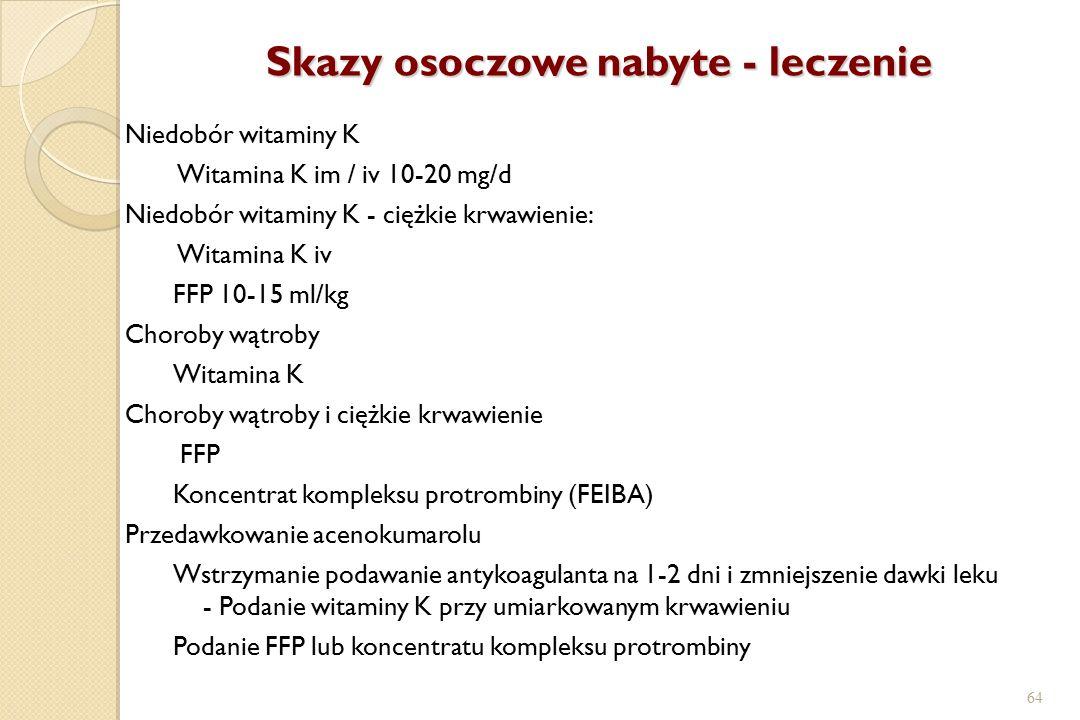 64 Skazy osoczowe nabyte - leczenie Niedobór witaminy K Witamina K im / iv 10-20 mg/d Niedobór witaminy K - ciężkie krwawienie: Witamina K iv FFP 10-1