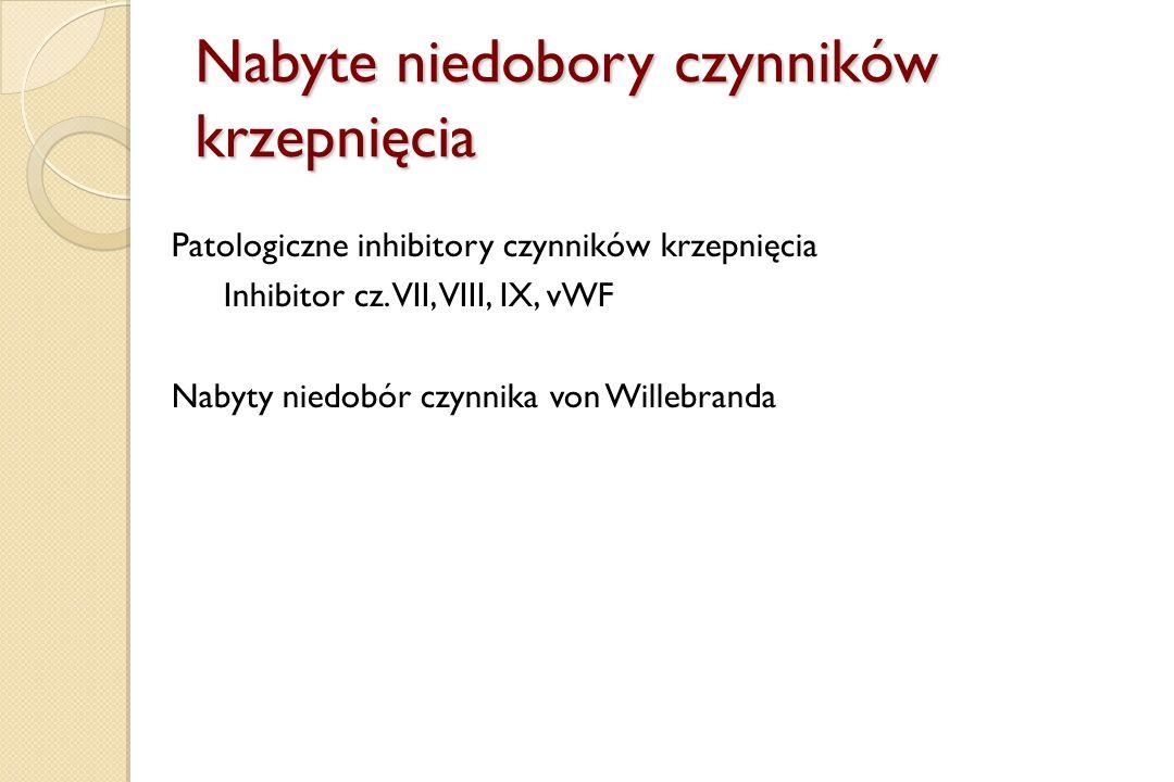 Nabyte niedobory czynników krzepnięcia Patologiczne inhibitory czynników krzepnięcia Inhibitor cz. VII, VIII, IX, vWF Nabyty niedobór czynnika von Wil