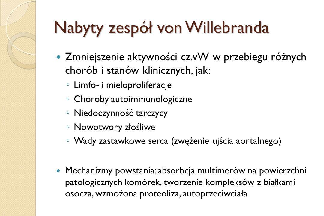 Nabyty zespół von Willebranda Zmniejszenie aktywności cz.vW w przebiegu różnych chorób i stanów klinicznych, jak: ◦ Limfo- i mieloproliferacje ◦ Choro