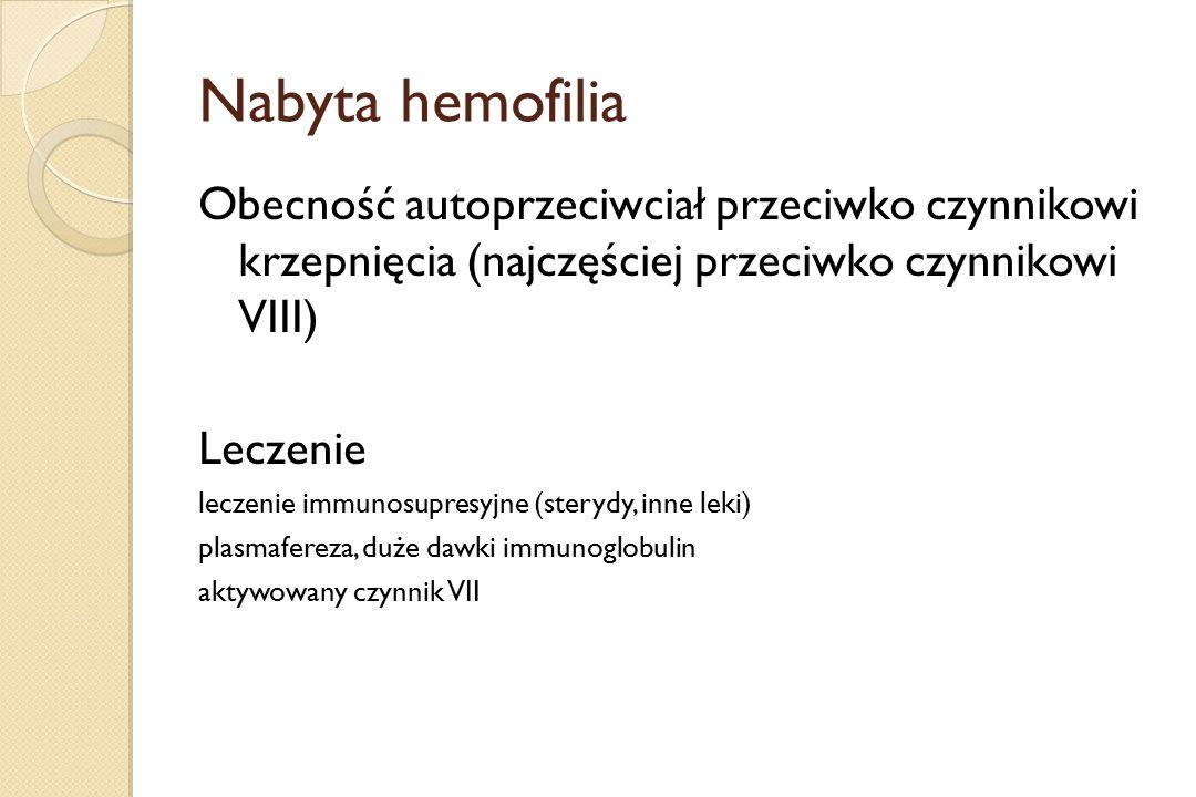 Nabyta hemofilia Obecność autoprzeciwciał przeciwko czynnikowi krzepnięcia (najczęściej przeciwko czynnikowi VIII) Leczenie leczenie immunosupresyjne