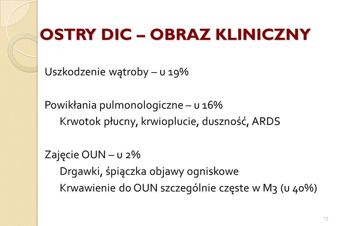73 OSTRY DIC – OBRAZ KLINICZNY Uszkodzenie wątroby – u 19% Powikłania pulmonologiczne – u 16% Krwotok płucny, krwioplucie, duszność, ARDS Zajęcie OUN