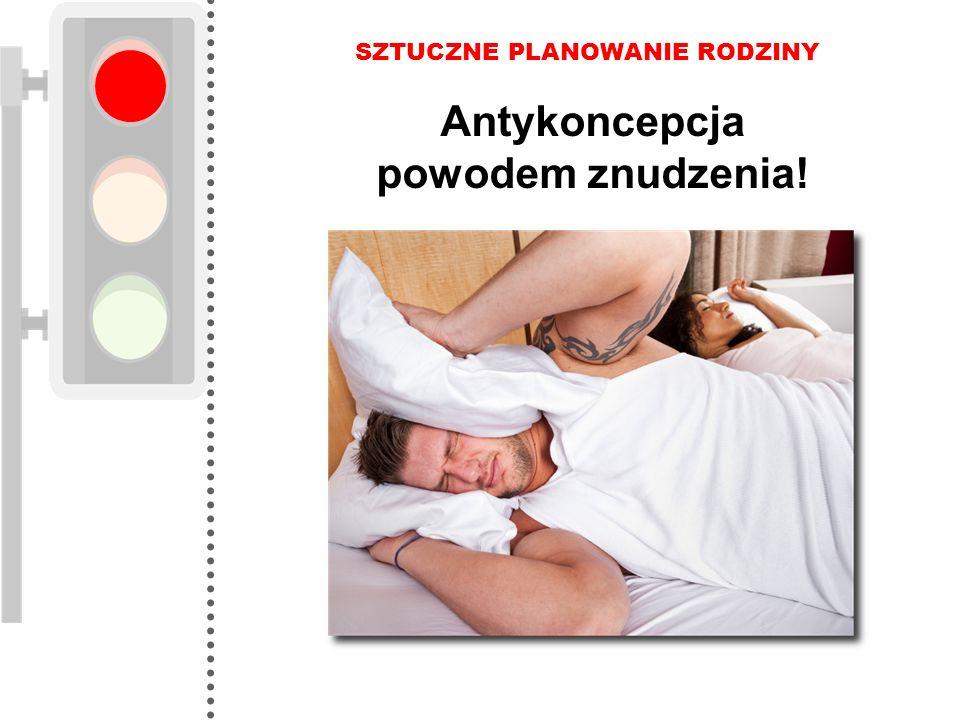 SZTUCZNE PLANOWANIE RODZINY Antykoncepcja powodem znudzenia!