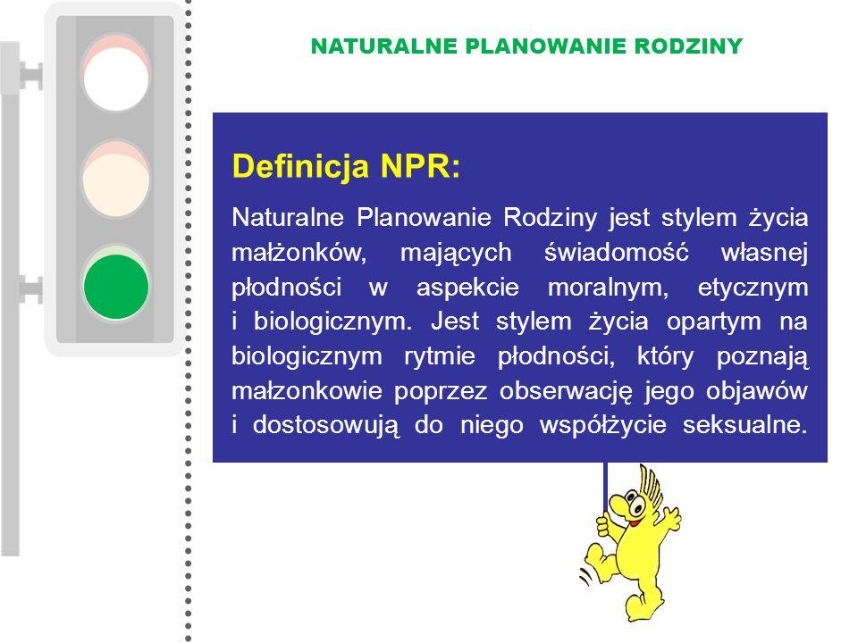 NATURALNE PLANOWANIE RODZINY Definicja NPR: Naturalne Planowanie Rodziny jest stylem życia małżonków, mających świadomość własnej płodności w aspekcie