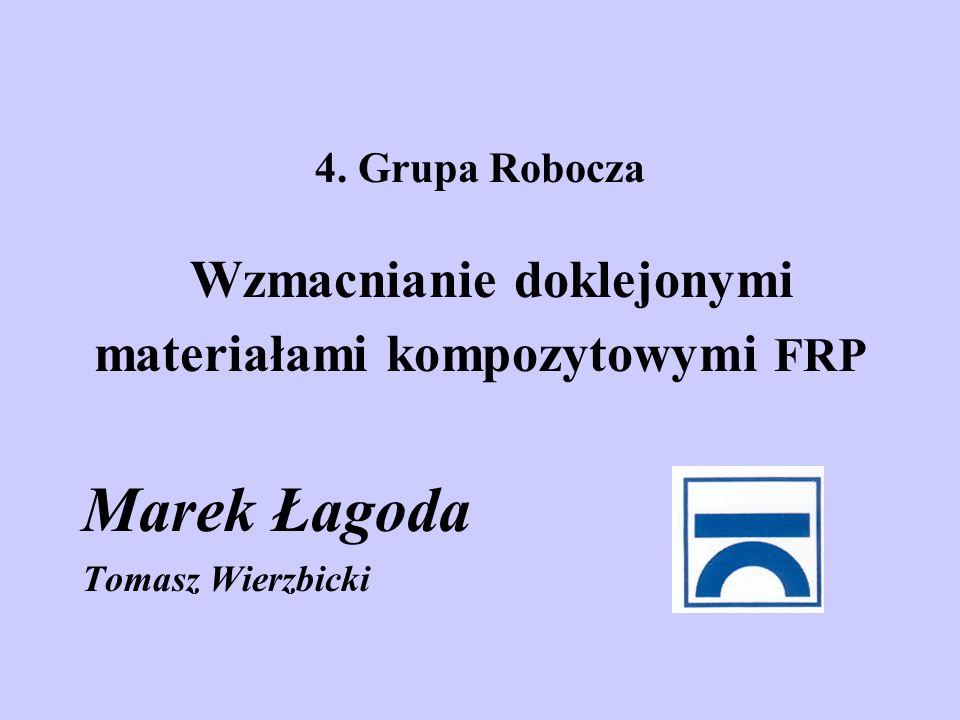 4. Grupa Robocza Wzmacnianie doklejonymi materiałami kompozytowymi FRP Marek Łagoda Tomasz Wierzbicki
