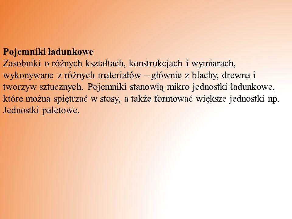 Pojemniki ładunkowe Zasobniki o różnych kształtach, konstrukcjach i wymiarach, wykonywane z różnych materiałów – głównie z blachy, drewna i tworzyw sz