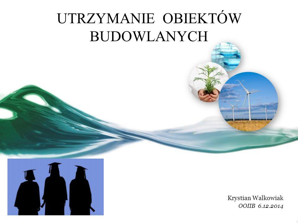 UTRZYMANIE OBIEKTÓW BUDOWLANYCH Krystian Walkowiak OOIIB 6.12.2014