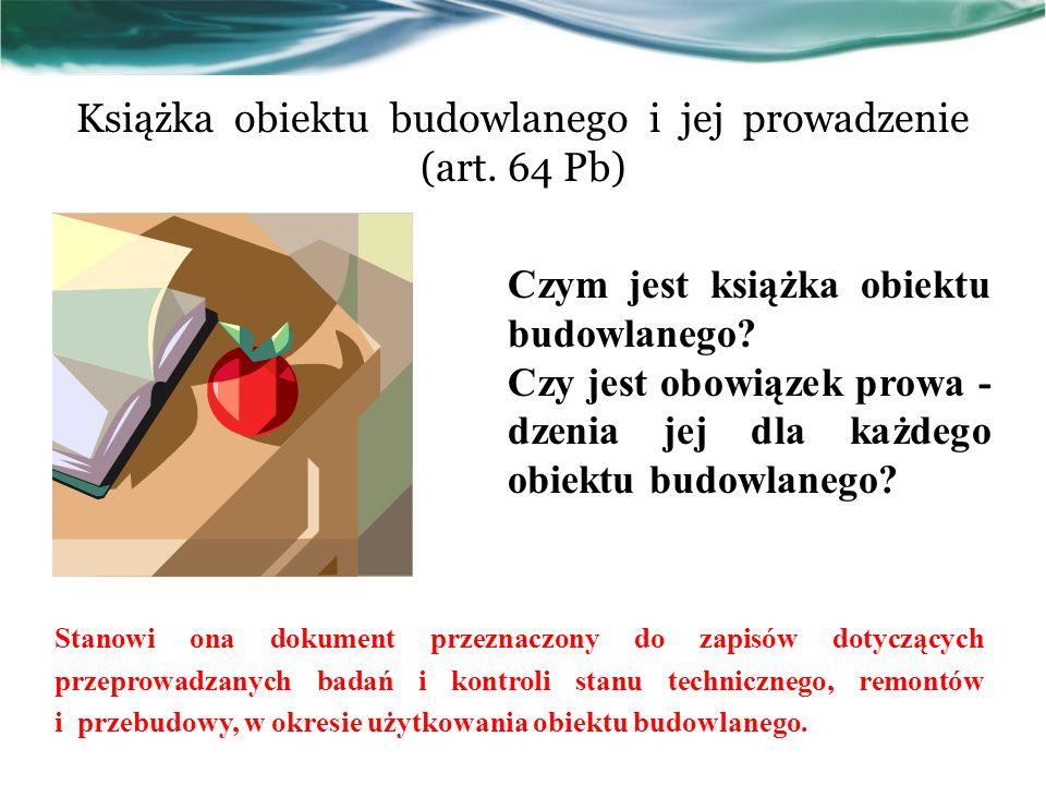 Książka obiektu budowlanego i jej prowadzenie (art. 64 Pb)  Czym jest książka obiektu budowlanego? Czy jest obowiązek prowa - dzenia jej dla każdego