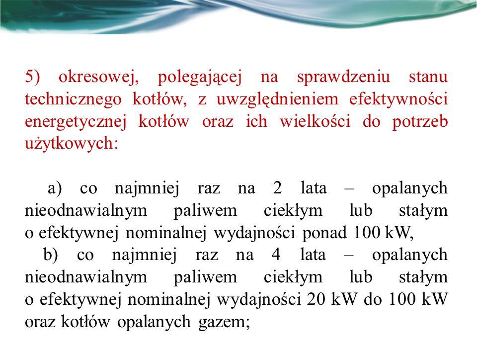 5) okresowej, polegającej na sprawdzeniu stanu technicznego kotłów, z uwzględnieniem efektywności energetycznej kotłów oraz ich wielkości do potrzeb u