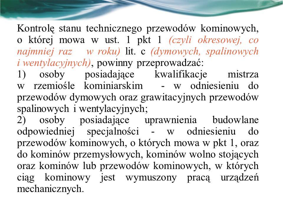 Kontrolę stanu technicznego przewodów kominowych, o której mowa w ust. 1 pkt 1 (czyli okresowej, co najmniej raz w roku) lit. c (dymowych, spalinowych