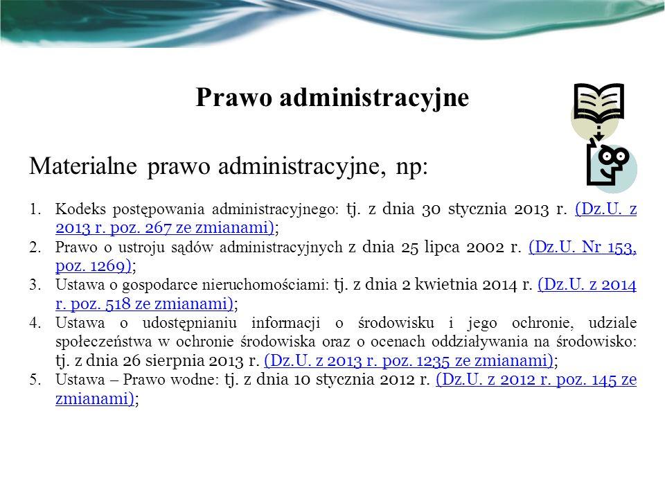 Prawo administracyjne Materialne prawo administracyjne, np: 1.Kodeks postępowania administracyjnego: tj. z dnia 30 stycznia 2013 r. (Dz.U. z 2013 r. p