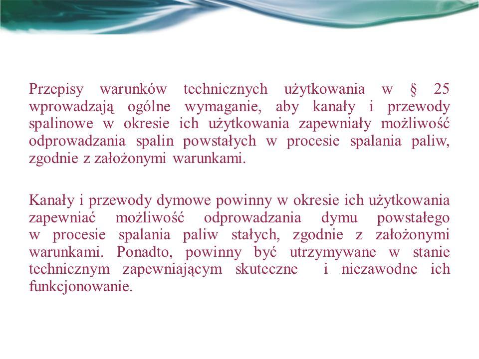 Przepisy warunków technicznych użytkowania w § 25 wprowadzają ogólne wymaganie, aby kanały i przewody spalinowe w okresie ich użytkowania zapewniały m
