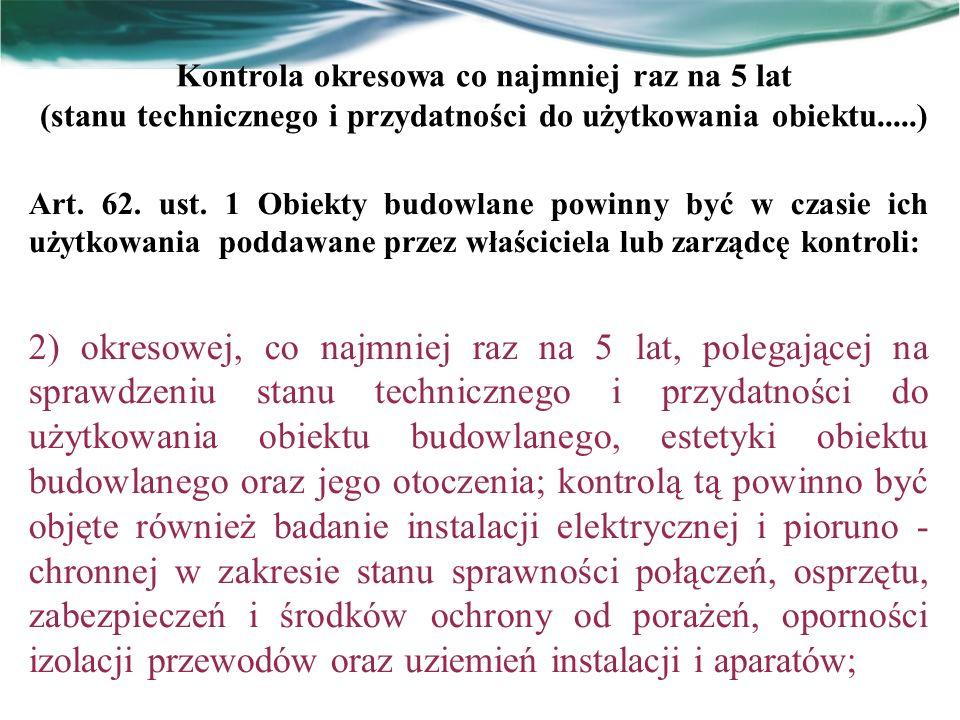 Kontrola okresowa co najmniej raz na 5 lat (stanu technicznego i przydatności do użytkowania obiektu.....) Art. 62. ust. 1 Obiekty budowlane powinny