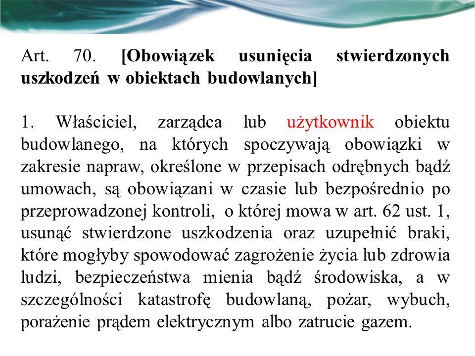 Art. 70. [Obowiązek usunięcia stwierdzonych uszkodzeń w obiektach budowlanych] 1. Właściciel, zarządca lub użytkownik obiektu budowlanego, na których