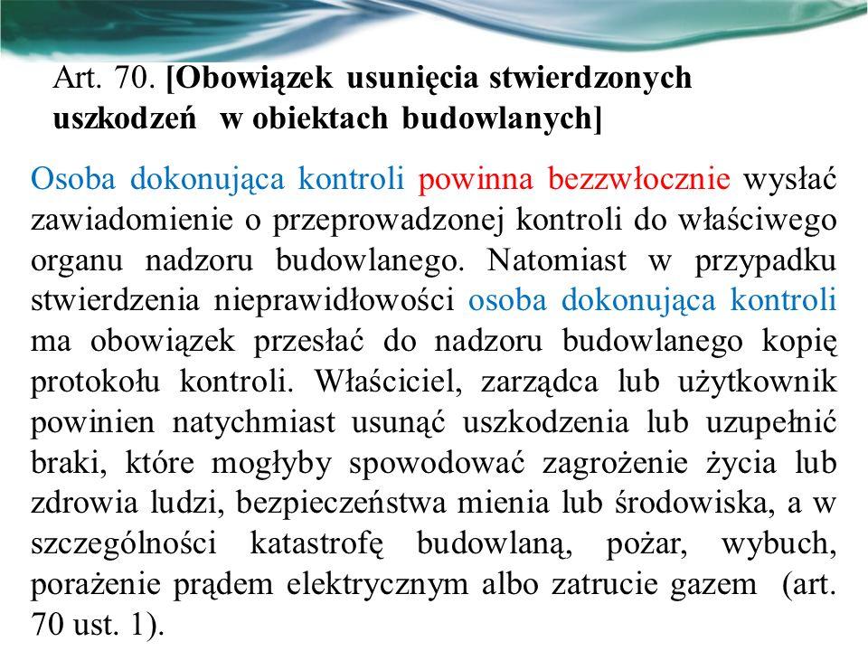 Art. 70. [Obowiązek usunięcia stwierdzonych uszkodzeń w obiektach budowlanych] Osoba dokonująca kontroli powinna bezzwłocznie wysłać zawiadomienie o p
