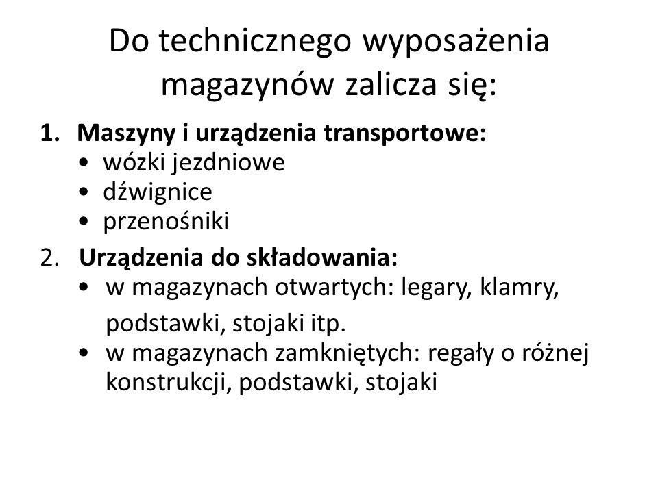 Do technicznego wyposażenia magazynów zalicza się: 1.Maszyny i urządzenia transportowe: wózki jezdniowe dźwignice przenośniki 2.