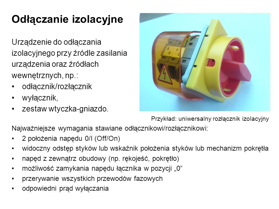 Odłączanie izolacyjne Urządzenie do odłączania izolacyjnego przy źródle zasilania urządzenia oraz źródłach wewnętrznych, np.: odłącznik/rozłącznik wyłącznik, zestaw wtyczka-gniazdo.